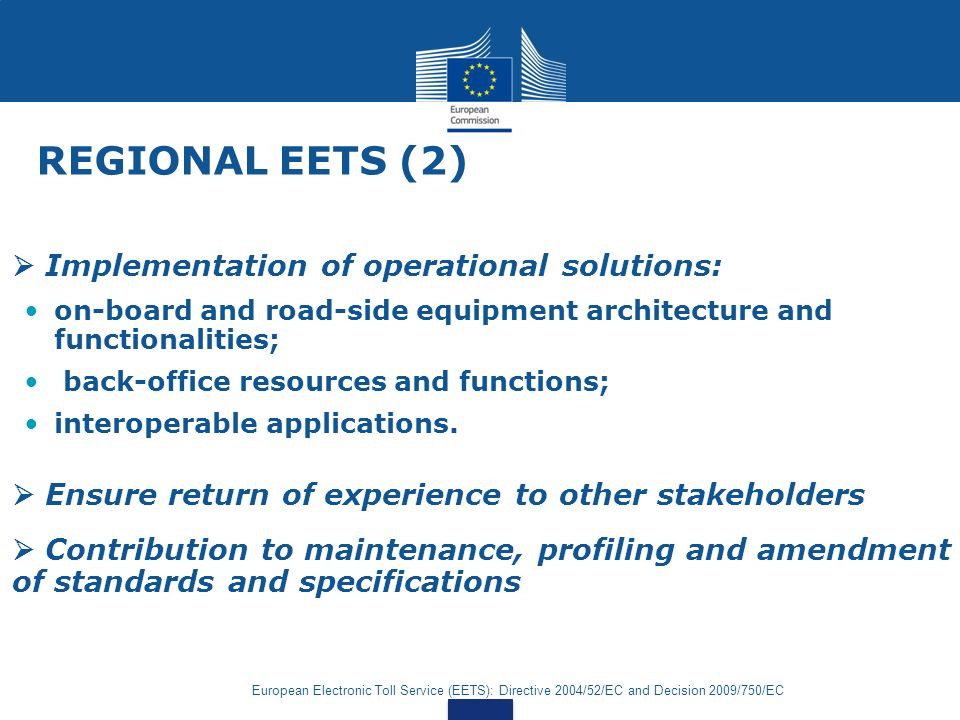 European Electronic Toll Service (EETS): Directive 2004/52/EC and Decision 2009/750/EC REGIONAL EETS (2) Implementation of operational solutions: on-board and road-side equipment architecture and functionalities; back-office resources and functions; interoperable applications.
