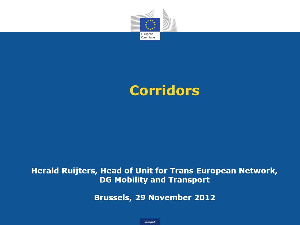 Transport Corridors Herald Ruijters, Head of Unit for Trans European Network, DG Mobility and Transport Brussels, 29 November 2012