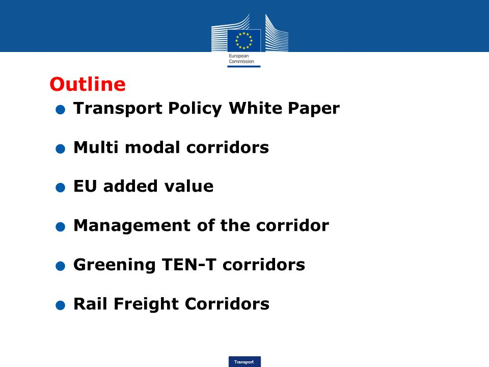 Transport Outline. Transport Policy White Paper. Multi modal corridors. EU added value. Management of the corridor. Greening TEN-T corridors. Rail Fre