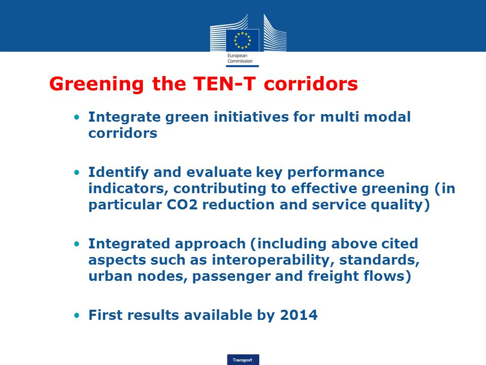 Transport Greening the TEN-T corridors Integrate green initiatives for multi modal corridors Identify and evaluate key performance indicators, contrib
