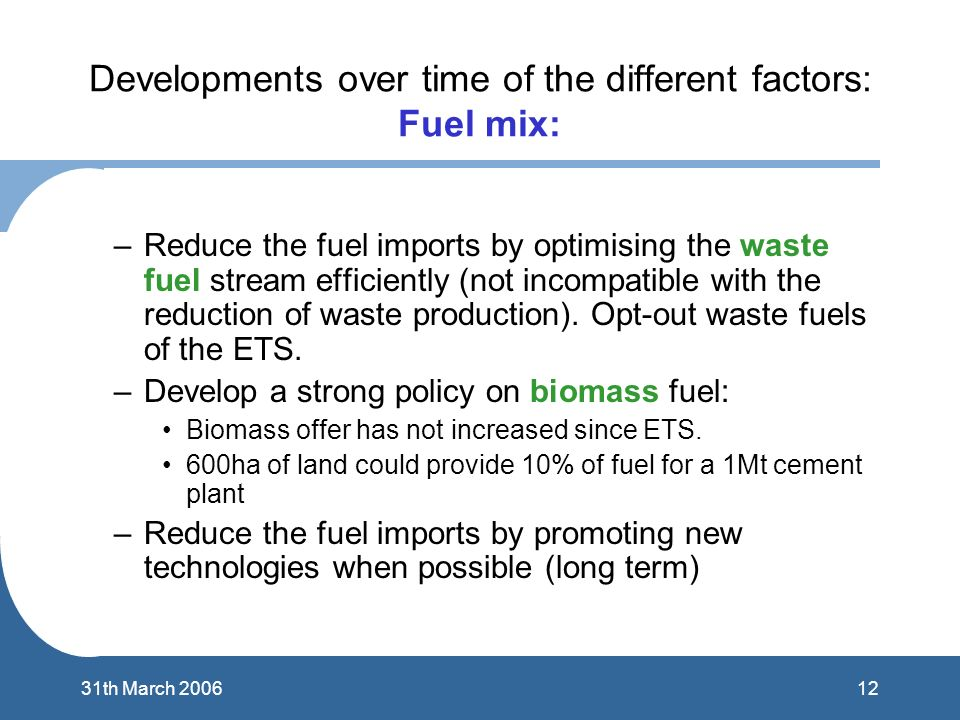 1231th March 2006 Developments over time of the different factors: Fuel mix: –Reduce the fuel imports by optimising the waste fuel stream efficiently (not incompatible with the reduction of waste production).