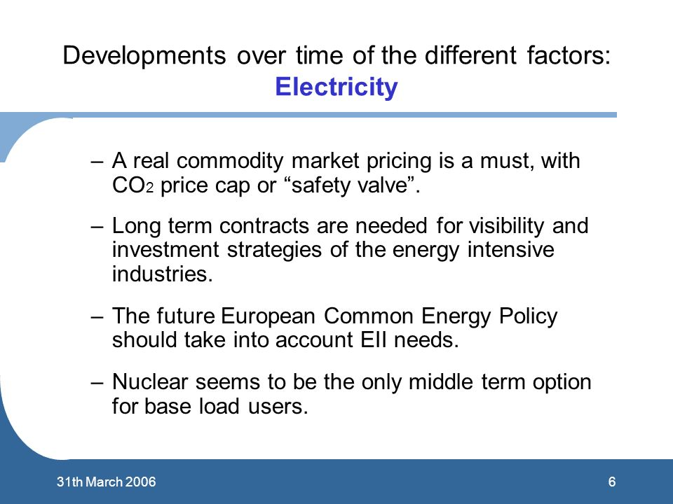 631th March 2006 Developments over time of the different factors: Electricity –A real commodity market pricing is a must, with CO 2 price cap or safety valve.