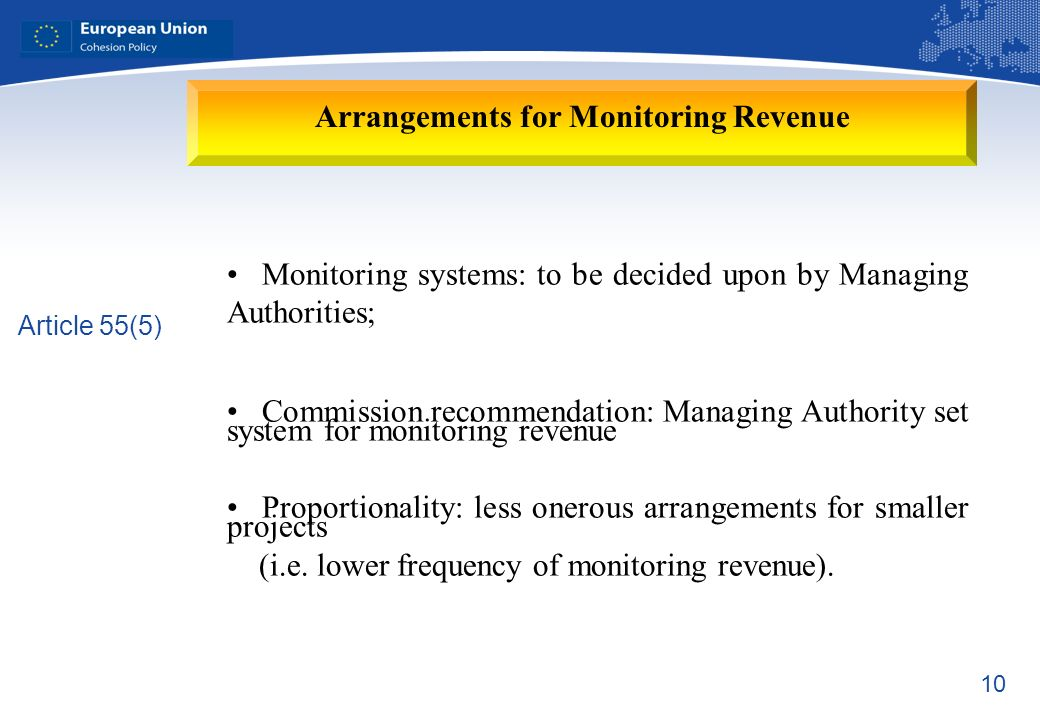 10 Arrangements for Monitoring Revenue Article 55(5) Monitoring systems: to be decided upon by Managing Authorities; Commission recommendation: Managing Authority set system for monitoring revenue Proportionality: less onerous arrangements for smaller projects (i.e.