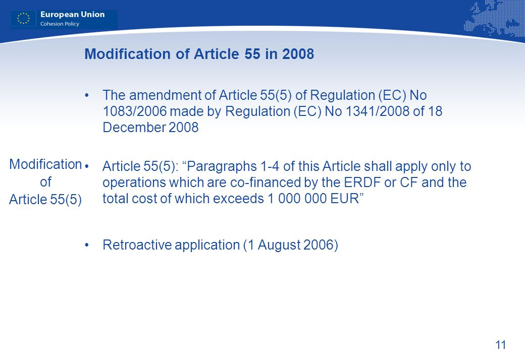 11 Modification of Article 55 in 2008 The amendment of Article 55(5) of Regulation (EC) No 1083/2006 made by Regulation (EC) No 1341/2008 of 18 December 2008 Article 55(5): Paragraphs 1-4 of this Article shall apply only to operations which are co-financed by the ERDF or CF and the total cost of which exceeds 1 000 000 EUR Retroactive application (1 August 2006) Modification of Article 55(5)