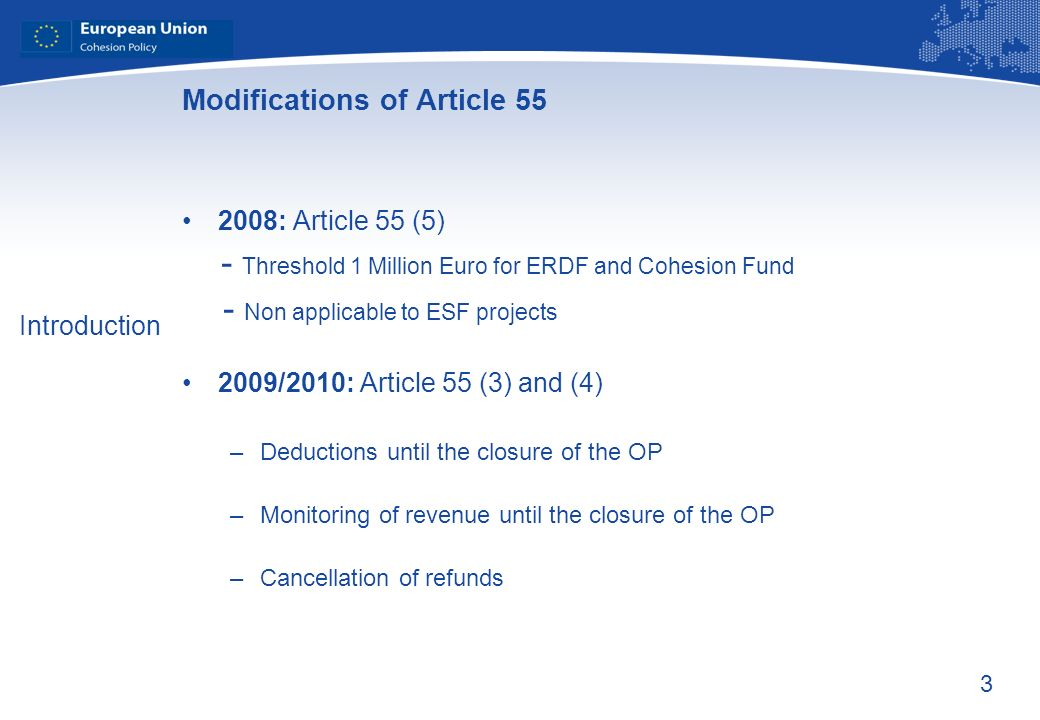 3 Modifications of Article 55 2008: Article 55 (5) - Threshold 1 Million Euro for ERDF and Cohesion Fund - Non applicable to ESF projects 2009/2010: Article 55 (3) and (4) –Deductions until the closure of the OP –Monitoring of revenue until the closure of the OP –Cancellation of refunds Introduction