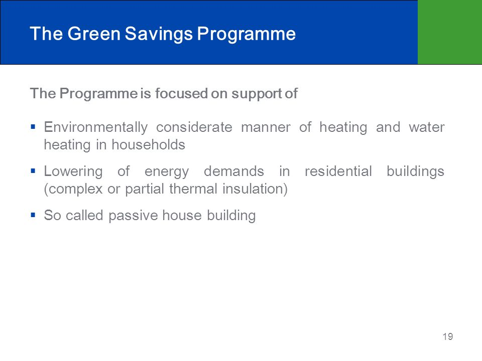 19 The Green Savings Programme The Programme is focused on support of Environmentally considerate manner of heating and water heating in households Lowering of energy demands in residential buildings (complex or partial thermal insulation) So called passive house building