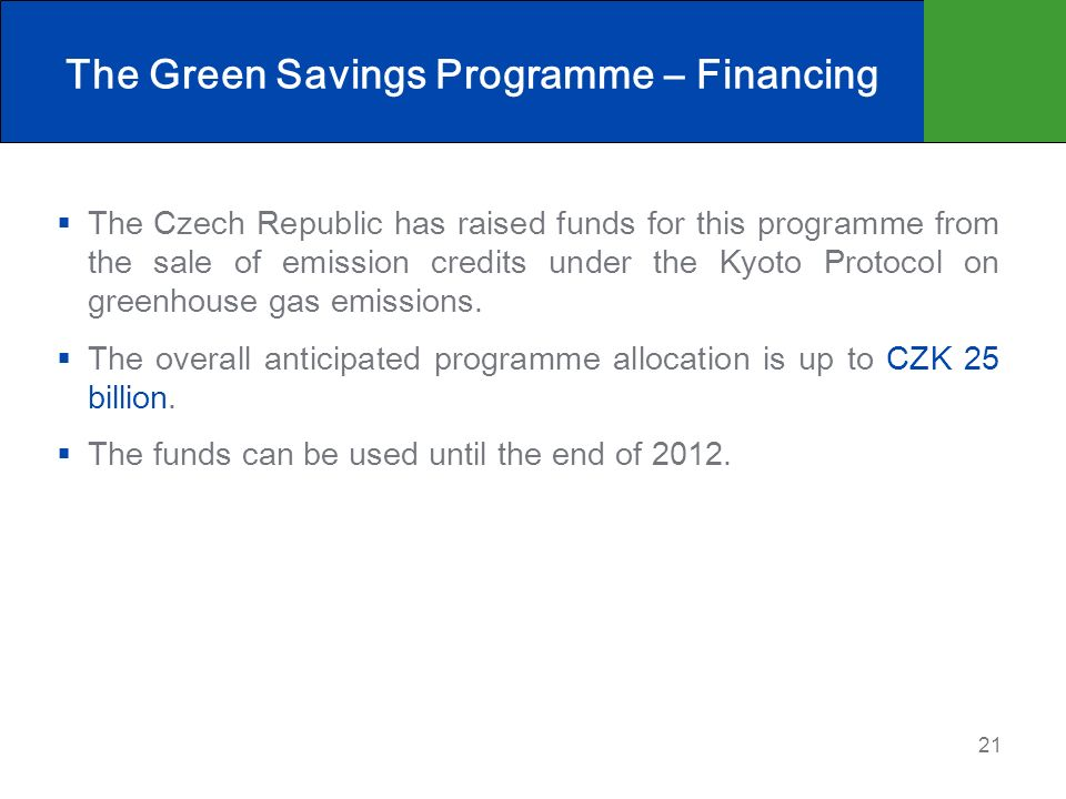 21 The Green Savings Programme – Financing The Czech Republic has raised funds for this programme from the sale of emission credits under the Kyoto Protocol on greenhouse gas emissions.