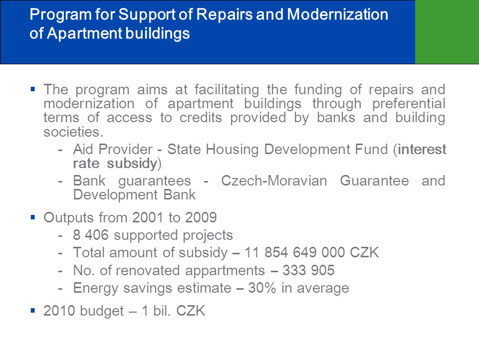Program for Support of Repairs and Modernization of Apartment buildings The program aims at facilitating the funding of repairs and modernization of apartment buildings through preferential terms of access to credits provided by banks and building societies.