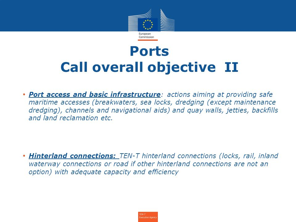 Ports Call overall objective II Port access and basic infrastructure: actions aiming at providing safe maritime accesses (breakwaters, sea locks, dredging (except maintenance dredging), channels and navigational aids) and quay walls, jetties, backfills and land reclamation etc.
