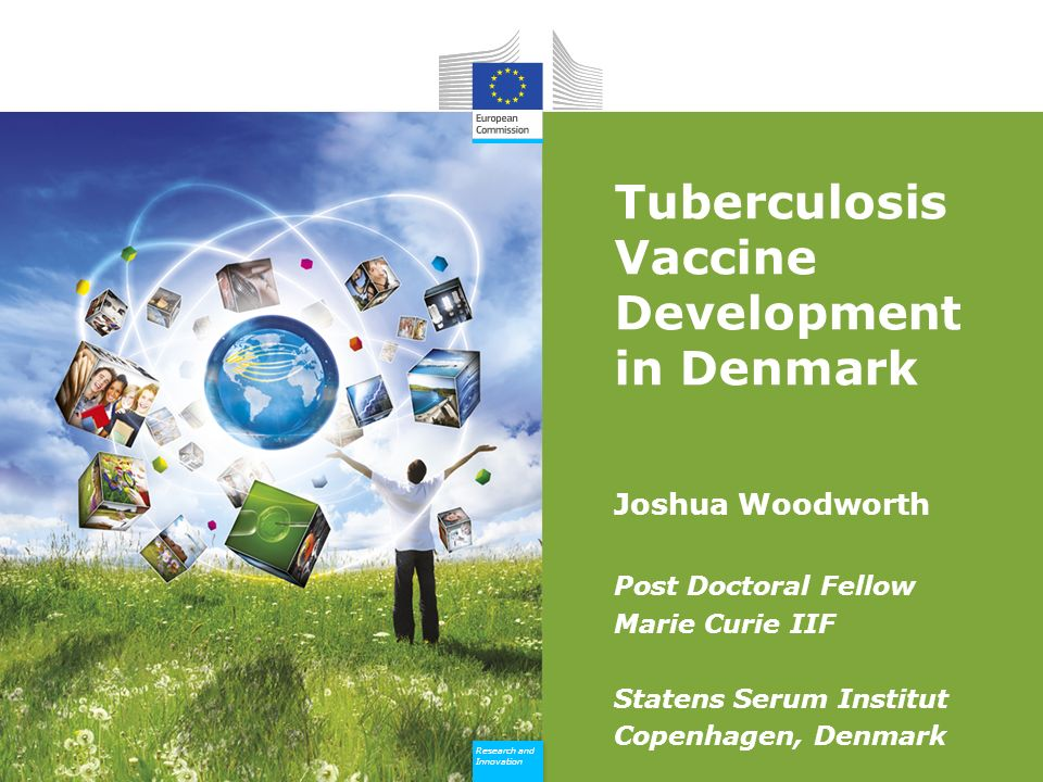 Research and Innovation Research and Innovation Tuberculosis Vaccine Development in Denmark Joshua Woodworth Post Doctoral Fellow Marie Curie IIF Statens Serum Institut Copenhagen, Denmark