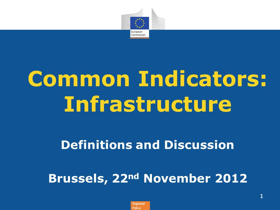 Regional Policy Common Indicators: Infrastructure Definitions and Discussion Brussels, 22 nd November 2012 1
