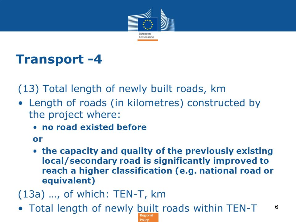 Regional Policy Transport -4 (13) Total length of newly built roads, km Length of roads (in kilometres) constructed by the project where: no road existed before or the capacity and quality of the previously existing local/secondary road is significantly improved to reach a higher classification (e.g.