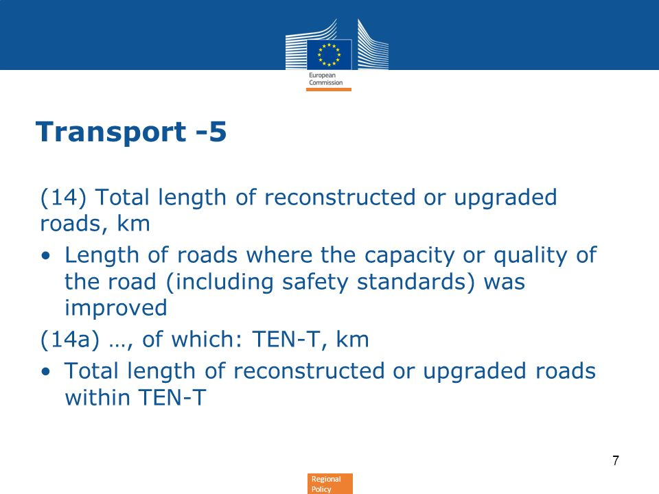 Regional Policy Transport -5 (14) Total length of reconstructed or upgraded roads, km Length of roads where the capacity or quality of the road (including safety standards) was improved (14a) …, of which: TEN-T, km Total length of reconstructed or upgraded roads within TEN-T 7
