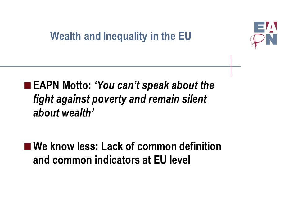 Wealth and Inequality in the EU EAPN Motto: You cant speak about the fight against poverty and remain silent about wealth We know less: Lack of common