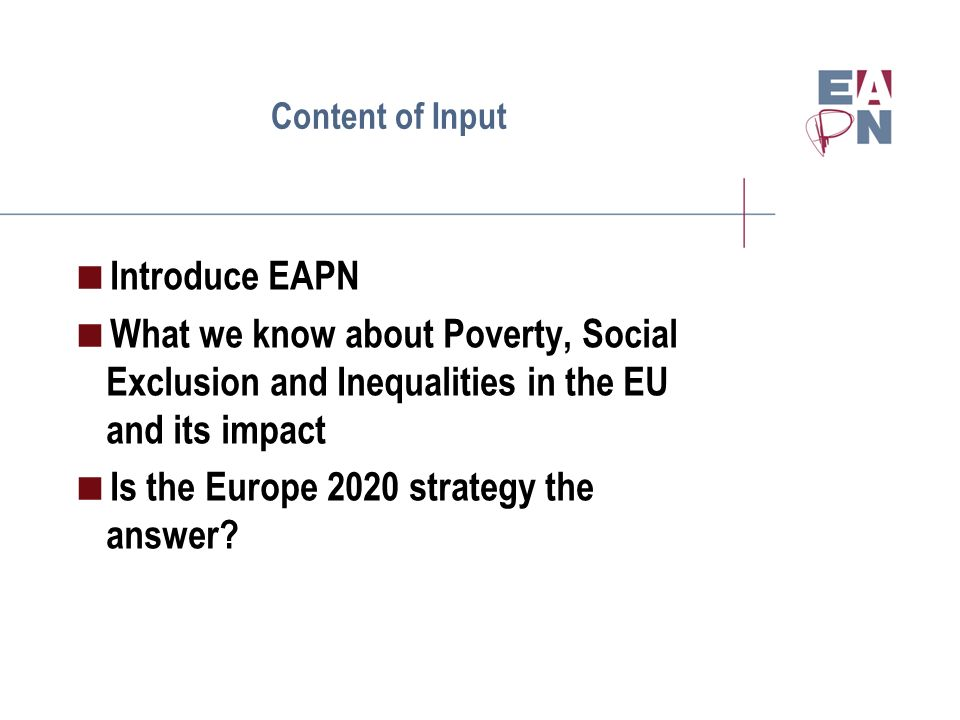 Content of Input Introduce EAPN What we know about Poverty, Social Exclusion and Inequalities in the EU and its impact Is the Europe 2020 strategy the answer