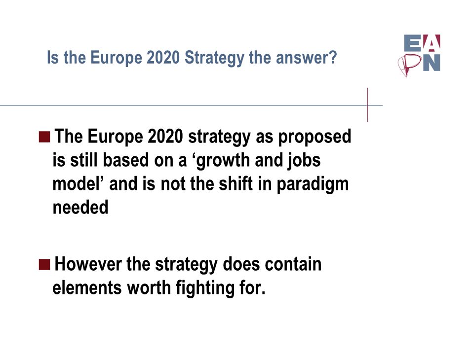 Is the Europe 2020 Strategy the answer? The Europe 2020 strategy as proposed is still based on a growth and jobs model and is not the shift in paradig