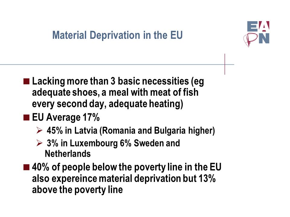 Material Deprivation in the EU Lacking more than 3 basic necessities (eg adequate shoes, a meal with meat of fish every second day, adequate heating) EU Average 17% 45% in Latvia (Romania and Bulgaria higher) 3% in Luxembourg 6% Sweden and Netherlands 40% of people below the poverty line in the EU also expereince material deprivation but 13% above the poverty line