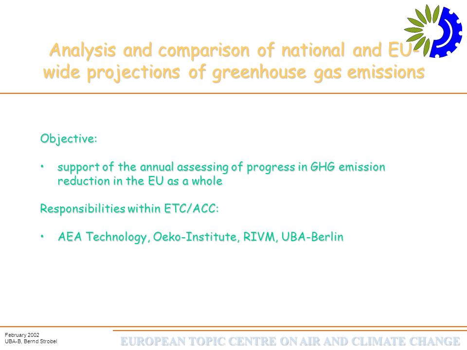 EUROPEAN TOPIC CENTRE ON AIR AND CLIMATE CHANGE February 2002 UBA-B, Bernd Strobel Analysis and comparison of national and EU-wide projections of greenhouse gas emissions reason why Two approaches for assessing emission projections for the EU: EU-aggregate national emission projectionsEU-aggregate national emission projections delivered by Member States EU-wide emission projectionsEU-wide emission projections from studies modelling the EU as one region (Sectoral Objectives Study, Blok/de Jager/Hendriks 2001)