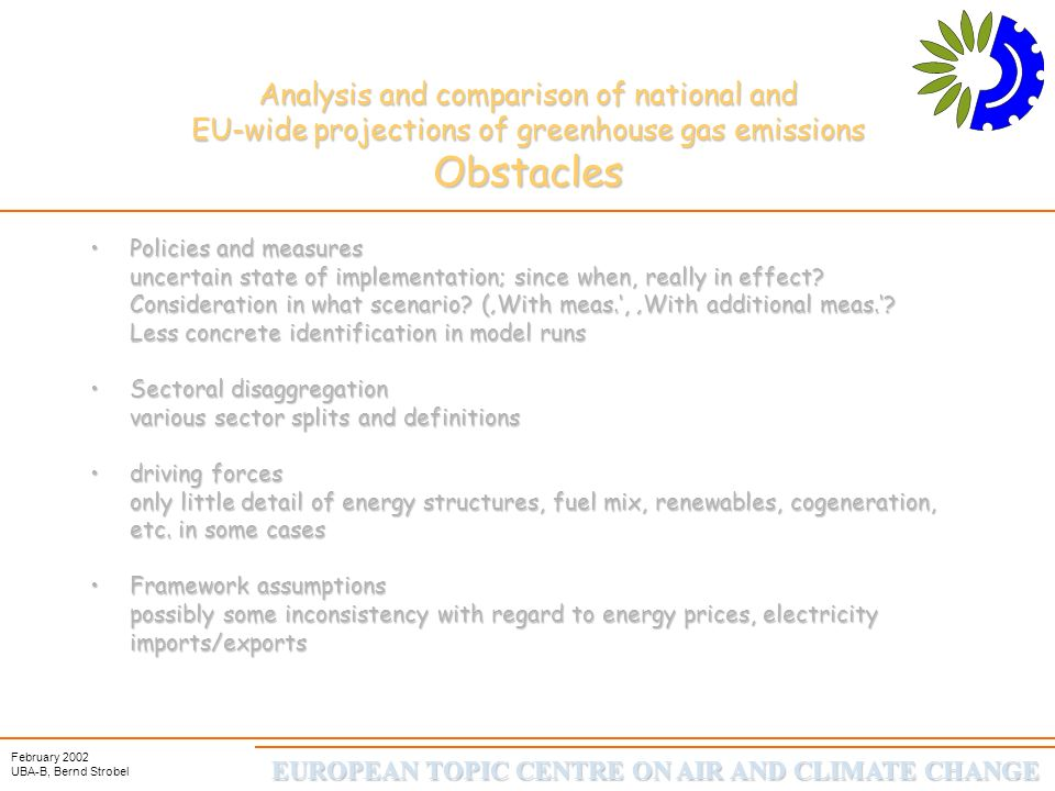EUROPEAN TOPIC CENTRE ON AIR AND CLIMATE CHANGE February 2002 UBA-B, Bernd Strobel Analysis and comparison of national and EU-wide projections of greenhouse gas emissions Obstacles Policies and measures uncertain state of implementation; since when, really in effect.