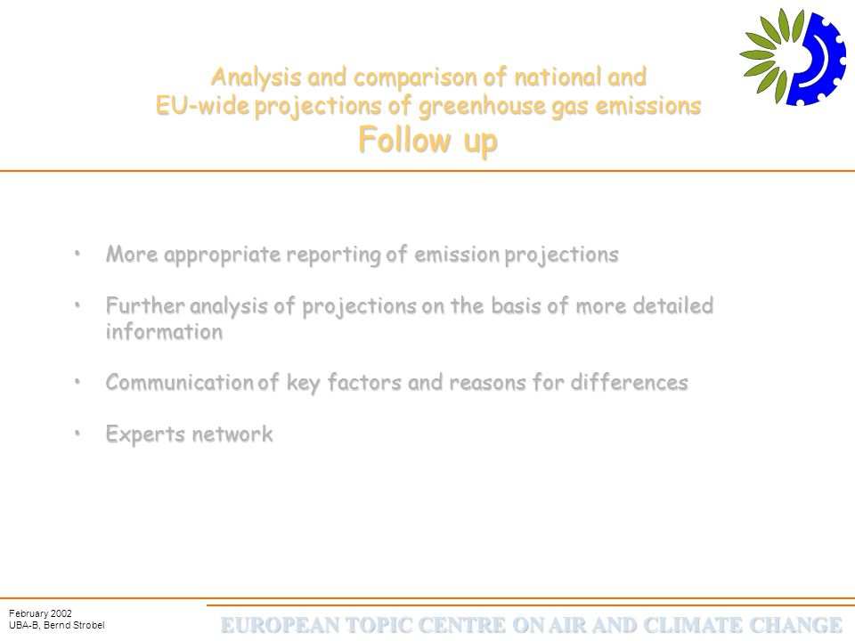 EUROPEAN TOPIC CENTRE ON AIR AND CLIMATE CHANGE February 2002 UBA-B, Bernd Strobel Analysis and comparison of national and EU-wide projections of greenhouse gas emissions Thank you and please start discussion now