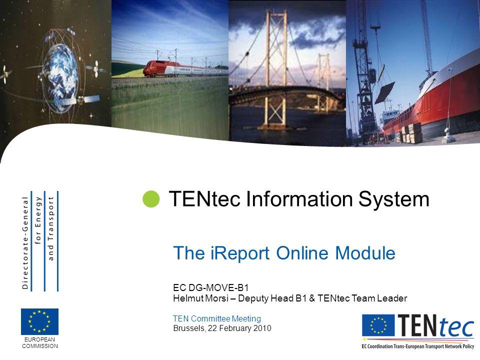 EC DG-MOVE-B1 Helmut Morsi – Deputy Head B1 & TENtec Team Leader TEN Committee Meeting Brussels, 22 February 2010 TENtec Information System The iRepor