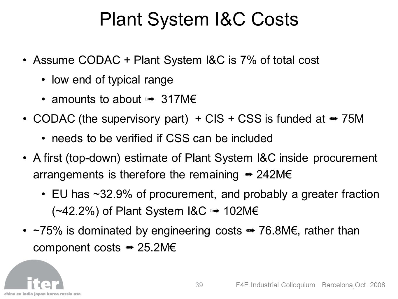 F4E Industrial Colloquium Barcelona,Oct. 2008 39 Plant System I&C Costs Assume CODAC + Plant System I&C is 7% of total cost low end of typical range a
