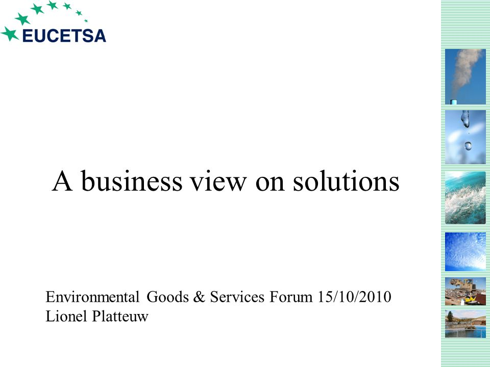 A business view on solutions Environmental Goods & Services Forum 15/10/2010 Lionel Platteuw
