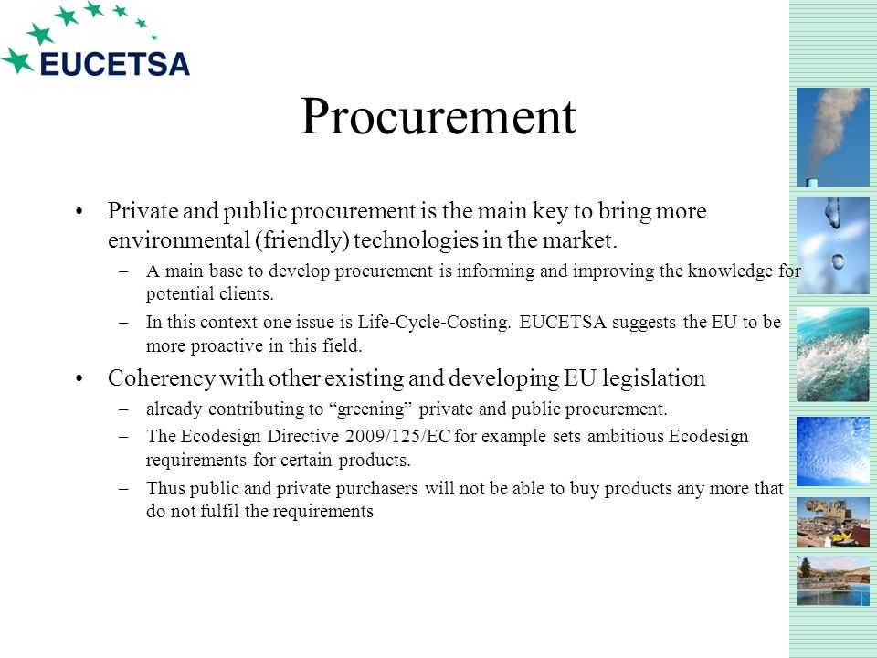 Procurement Private and public procurement is the main key to bring more environmental (friendly) technologies in the market.