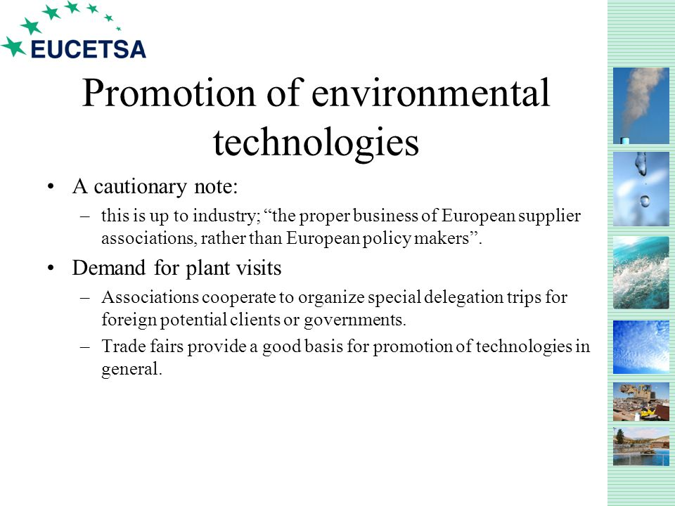 Promotion of environmental technologies A cautionary note: –this is up to industry; the proper business of European supplier associations, rather than European policy makers.