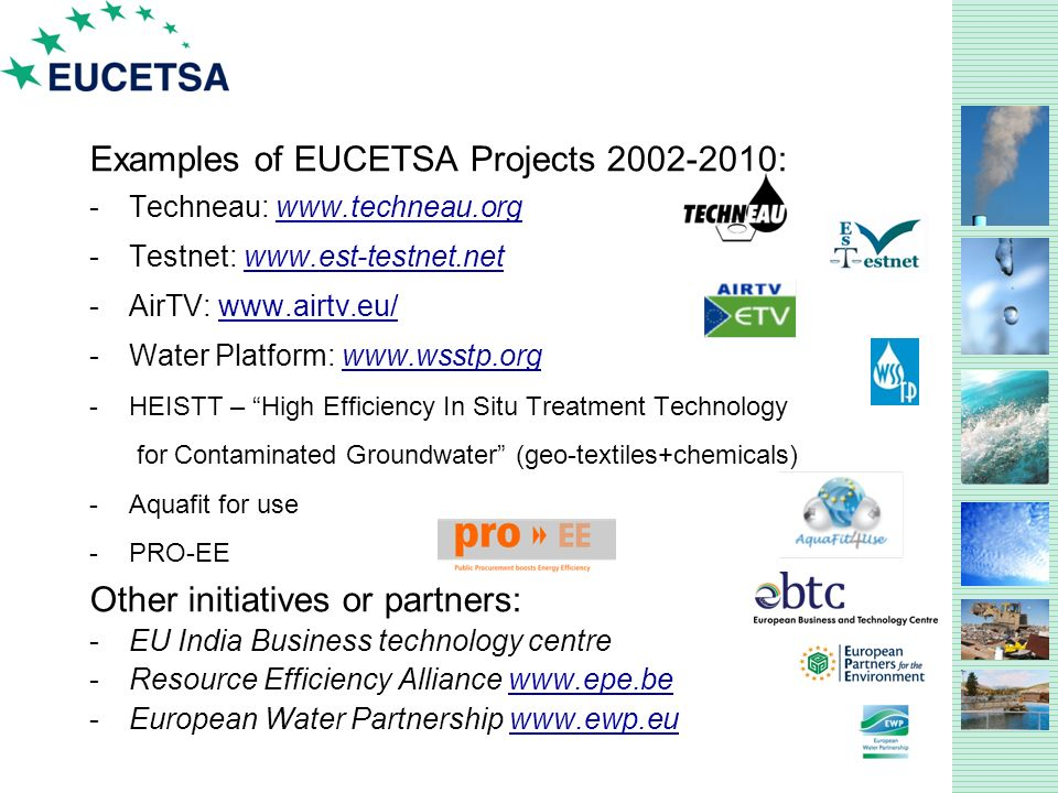 Examples of EUCETSA Projects : -Techneau:   -Testnet:   -AirTV:   -Water Platform:   -HEISTT – High Efficiency In Situ Treatment Technology for Contaminated Groundwater (geo-textiles+chemicals) -Aquafit for use -PRO-EE Other initiatives or partners: -EU India Business technology centre -Resource Efficiency Alliance   -European Water Partnership