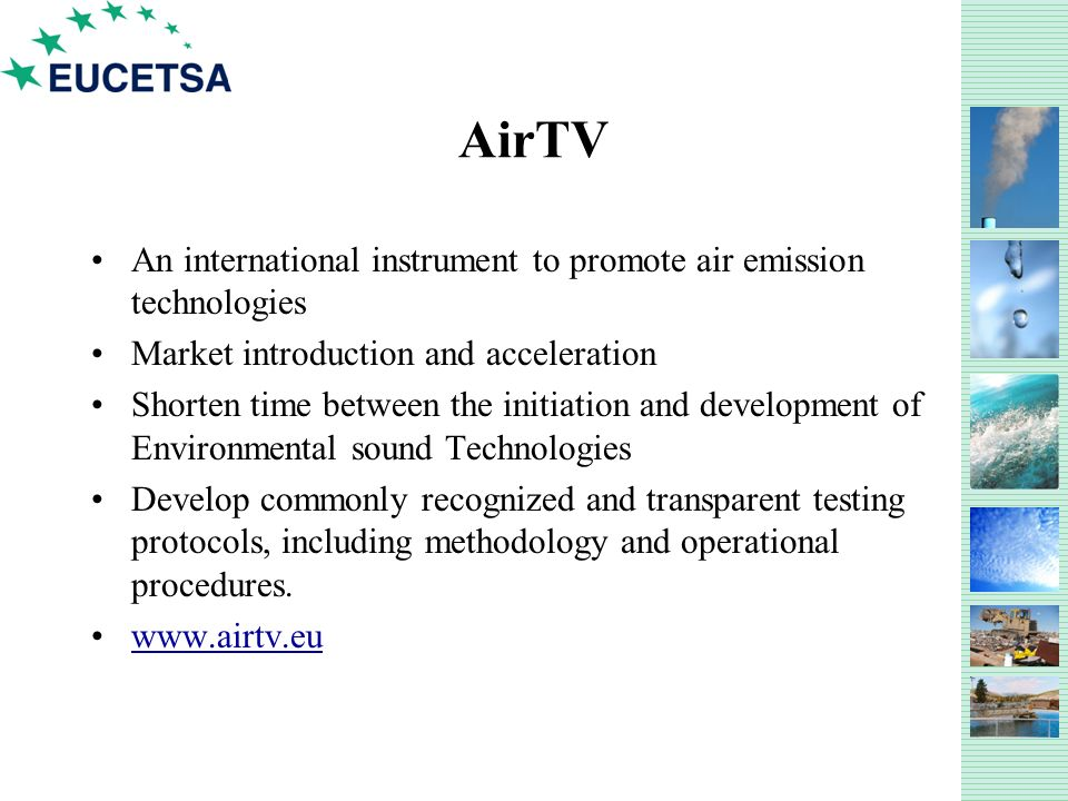 AirTV An international instrument to promote air emission technologies Market introduction and acceleration Shorten time between the initiation and development of Environmental sound Technologies Develop commonly recognized and transparent testing protocols, including methodology and operational procedures.
