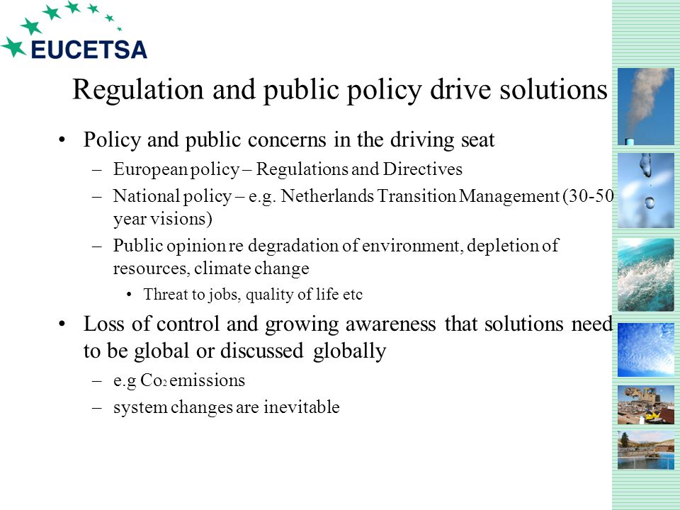 Regulation and public policy drive solutions Policy and public concerns in the driving seat –European policy – Regulations and Directives –National policy – e.g.
