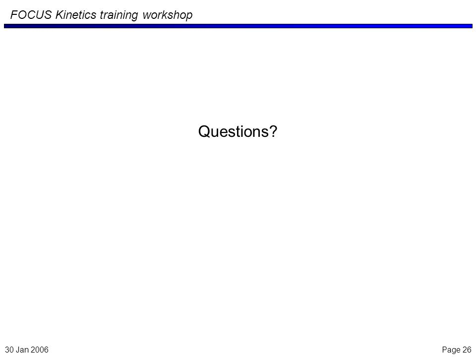 Page 26 FOCUS Kinetics training workshop Questions? 30 Jan 2006