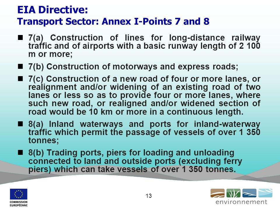EIA Directive: Transport Sector: Annex I-Points 7 and 8 7(a) Construction of lines for long-distance railway traffic and of airports with a basic runway length of m or more; 7(b) Construction of motorways and express roads; 7(c) Construction of a new road of four or more lanes, or realignment and/or widening of an existing road of two lanes or less so as to provide four or more lanes, where such new road, or realigned and/or widened section of road would be 10 km or more in a continuous length.