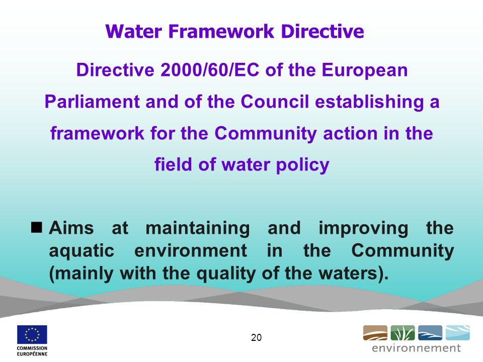 Water Framework Directive Directive 2000/60/EC of the European Parliament and of the Council establishing a framework for the Community action in the field of water policy Aims at maintaining and improving the aquatic environment in the Community (mainly with the quality of the waters).