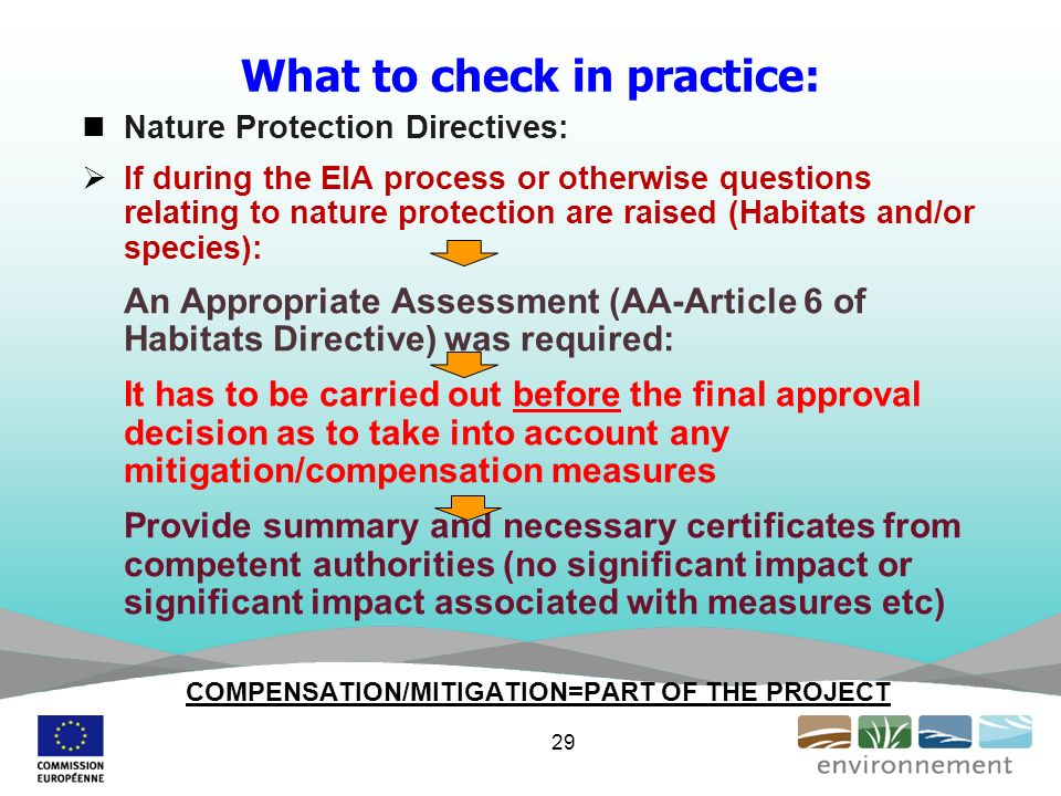 What to check in practice: Nature Protection Directives: If during the EIA process or otherwise questions relating to nature protection are raised (Habitats and/or species): An Appropriate Assessment (AA-Article 6 of Habitats Directive) was required: It has to be carried out before the final approval decision as to take into account any mitigation/compensation measures Provide summary and necessary certificates from competent authorities (no significant impact or significant impact associated with measures etc) COMPENSATION/MITIGATION=PART OF THE PROJECT 29
