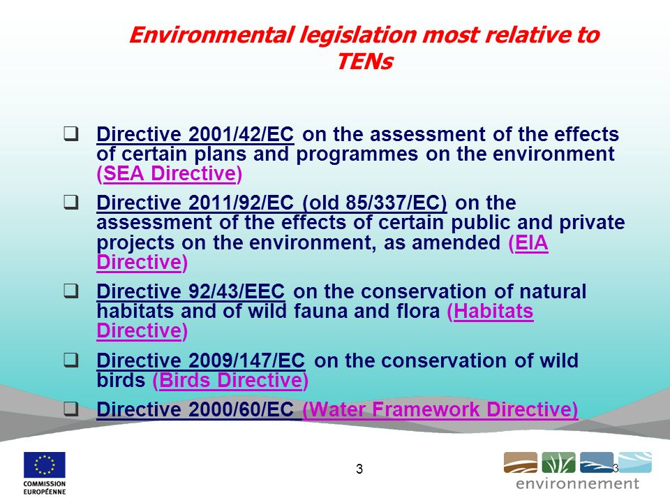 3 Environmental legislation most relative to TENs Directive 2001/42/EC on the assessment of the effects of certain plans and programmes on the environment (SEA Directive) Directive 2011/92/EC (old 85/337/EC) on the assessment of the effects of certain public and private projects on the environment, as amended (EIA Directive) Directive 92/43/EEC on the conservation of natural habitats and of wild fauna and flora (Habitats Directive) Directive 2009/147/EC on the conservation of wild birds (Birds Directive) Directive 2000/60/EC (Water Framework Directive) 3