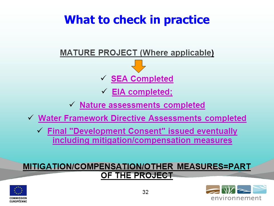 What to check in practice MATURE PROJECT (Where applicable) SEA Completed EIA completed; Nature assessments completed Water Framework Directive Assessments completed Final Development Consent issued eventually including mitigation/compensation measures MITIGATION/COMPENSATION/OTHER MEASURES=PART OF THE PROJECT 32