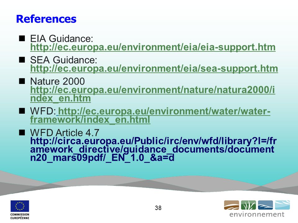 References EIA Guidance:     SEA Guidance:     Nature ndex_en.htm   ndex_en.htm WFD:   framework/index_en.htmlhttp://ec.europa.eu/environment/water/water- framework/index_en.html WFD Article l=/fr amework_directive/guidance_documents/document n20_mars09pdf/_EN_1.0_&a=d 38