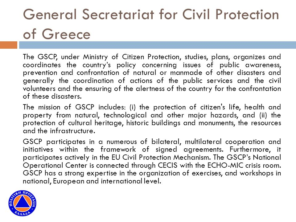 General Secretariat for Civil Protection of Greece The GSCP, under Ministry of Citizen Protection, studies, plans, organizes and coordinates the countrys policy concerning issues of public awareness, prevention and confrontation of natural or manmade of other disasters and generally the coordination of actions of the public services and the civil volunteers and the ensuring of the alertness of the country for the confrontation of these disasters.