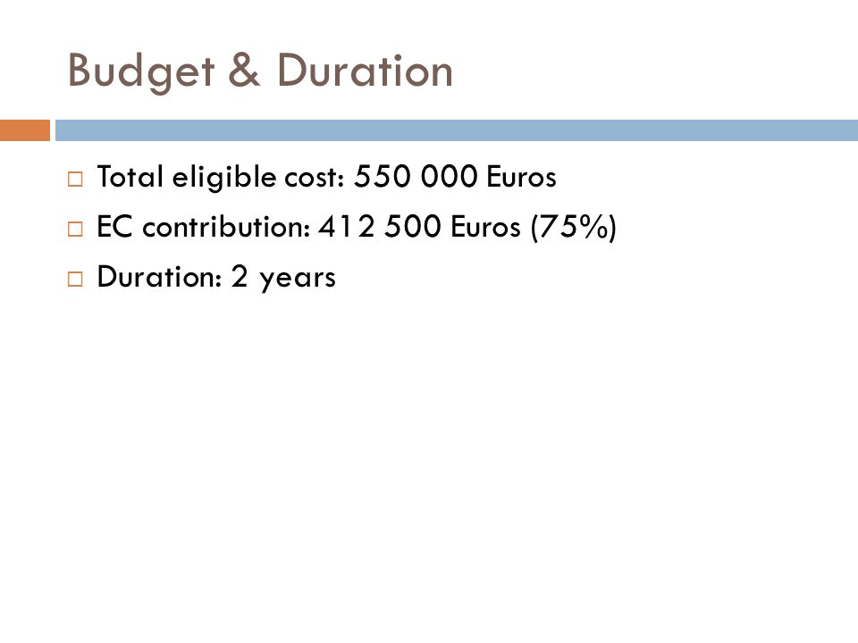 Budget & Duration Total eligible cost: Euros EC contribution: Euros (75%) Duration: 2 years