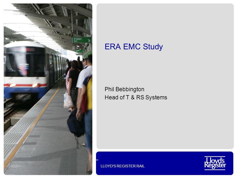 LLOYDS REGISTER RAIL ERA EMC Study Phil Bebbington Head of T & RS Systems
