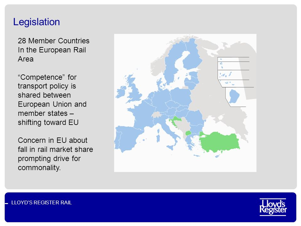 LLOYDS REGISTER RAIL Legislation 28 Member Countries In the European Rail Area Competence for transport policy is shared between European Union and member states – shifting toward EU Concern in EU about fall in rail market share prompting drive for commonality.