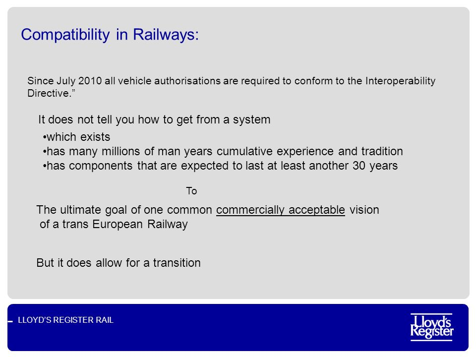 LLOYDS REGISTER RAIL Compatibility in Railways: Since July 2010 all vehicle authorisations are required to conform to the Interoperability Directive.