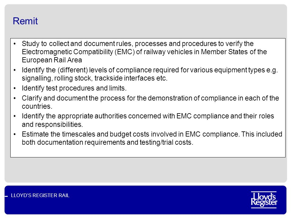 LLOYDS REGISTER RAIL Remit Study to collect and document rules, processes and procedures to verify the Electromagnetic Compatibility (EMC) of railway vehicles in Member States of the European Rail Area Identify the (different) levels of compliance required for various equipment types e.g.