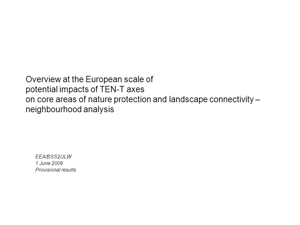 Overview at the European scale of potential impacts of TEN-T axes on core areas of nature protection and landscape connectivity – neighbourhood analysis EEA/BSS2/JLW 1 June 2006 Provisional results