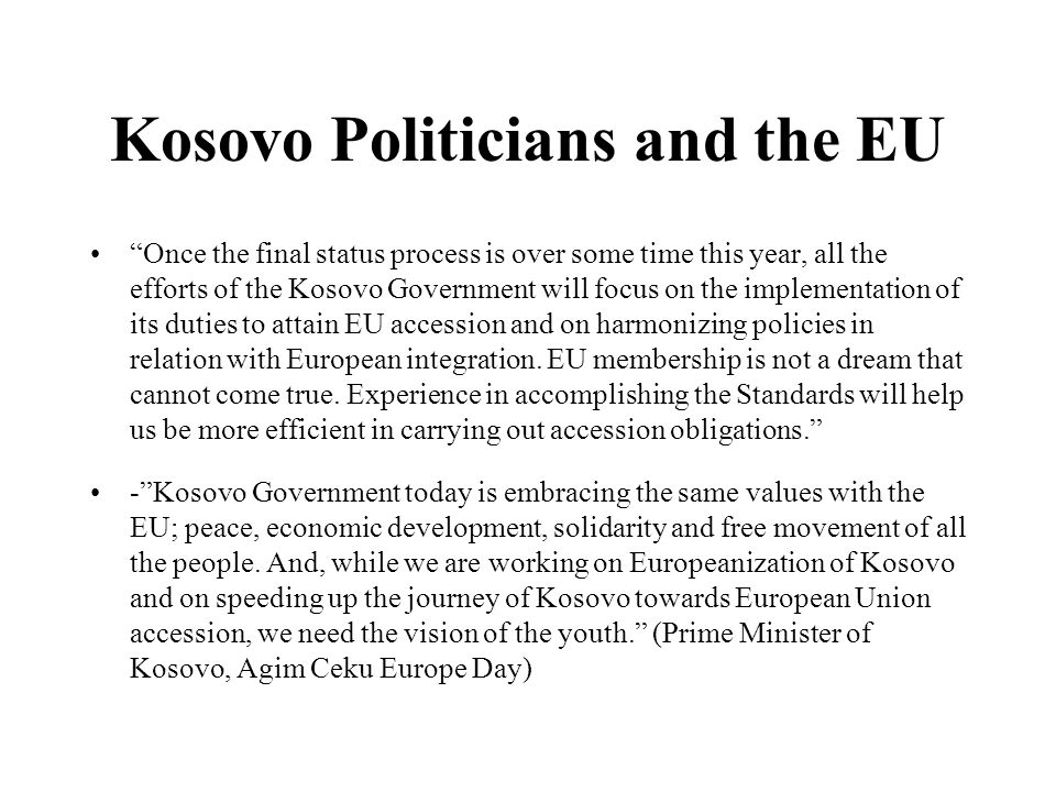 Kosovo Politicians and the EU Once the final status process is over some time this year, all the efforts of the Kosovo Government will focus on the implementation of its duties to attain EU accession and on harmonizing policies in relation with European integration.
