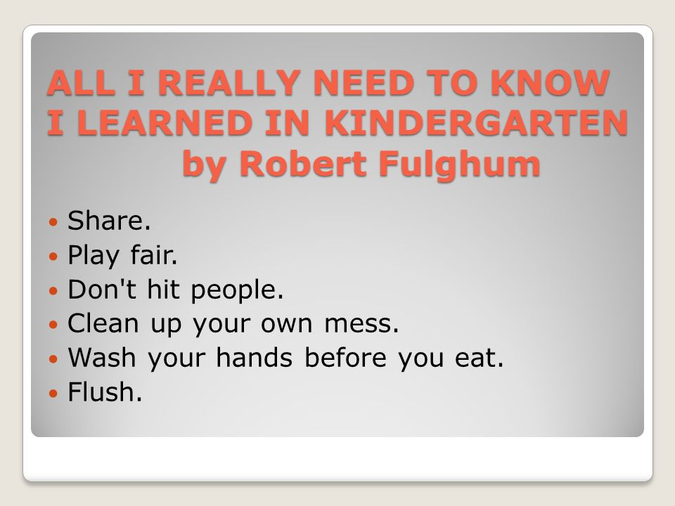 ALL I REALLY NEED TO KNOW I LEARNED IN KINDERGARTEN by Robert Fulghum Share. Play fair. Don't hit people. Clean up your own mess. Wash your hands befo