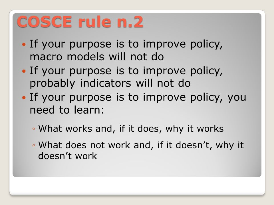 COSCE rule n.2 If your purpose is to improve policy, macro models will not do If your purpose is to improve policy, probably indicators will not do If