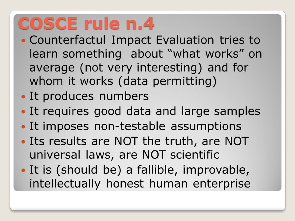 COSCE rule n.4 Counterfactul Impact Evaluation tries to learn something about what works on average (not very interesting) and for whom it works (data permitting) It produces numbers It requires good data and large samples It imposes non-testable assumptions Its results are NOT the truth, are NOT universal laws, are NOT scientific It is (should be) a fallible, improvable, intellectually honest human enterprise